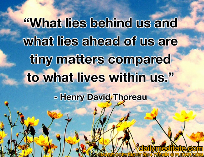 """""""What lies behind us and what lies ahead of us are tiny matters compared to what lives within us."""" - Henry David Thoreau"""