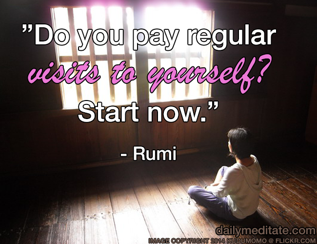 """""""Do you pay regular visits to yourself? Start now."""" - Rumi"""