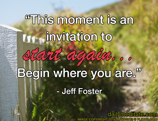"""This moment is an invitation to start again... Begin where you are."" - Jeff Foster"