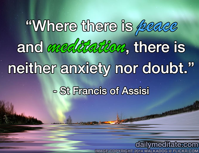 """Where there is peace and meditation, there is neither anxiety nor doubt."" - St Francis of Assisi"