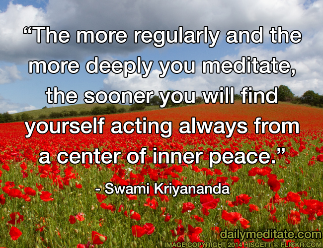 """The more regularly and the more deeply you meditate, the sooner you will find yourself acting always from a center of inner peace."" - Swami Kriyananda"