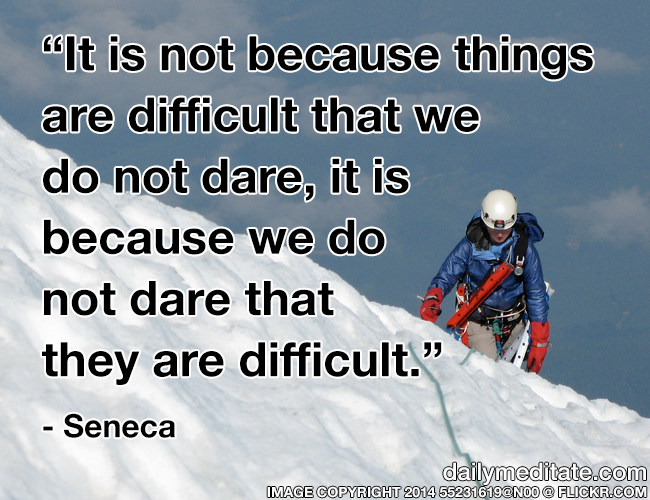 """""""It is not because things are difficult that we do not dare, it is because we do not dare that they are difficult."""" - Seneca"""