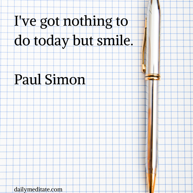 """""""I've got nothing to do today but smile."""" - Paul Simon"""