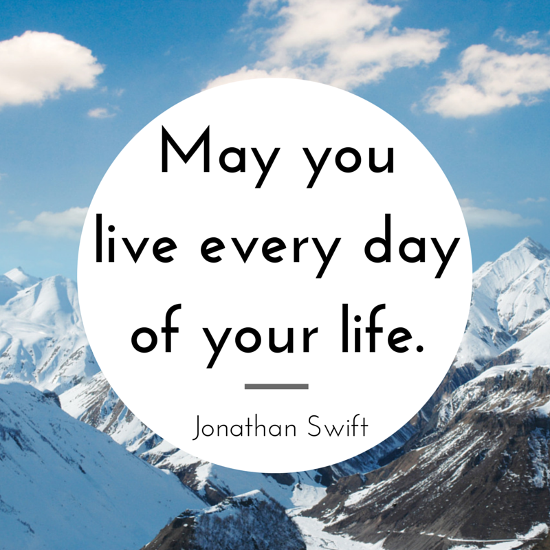 """May you live every day of your life."" - Jonathan Swift"