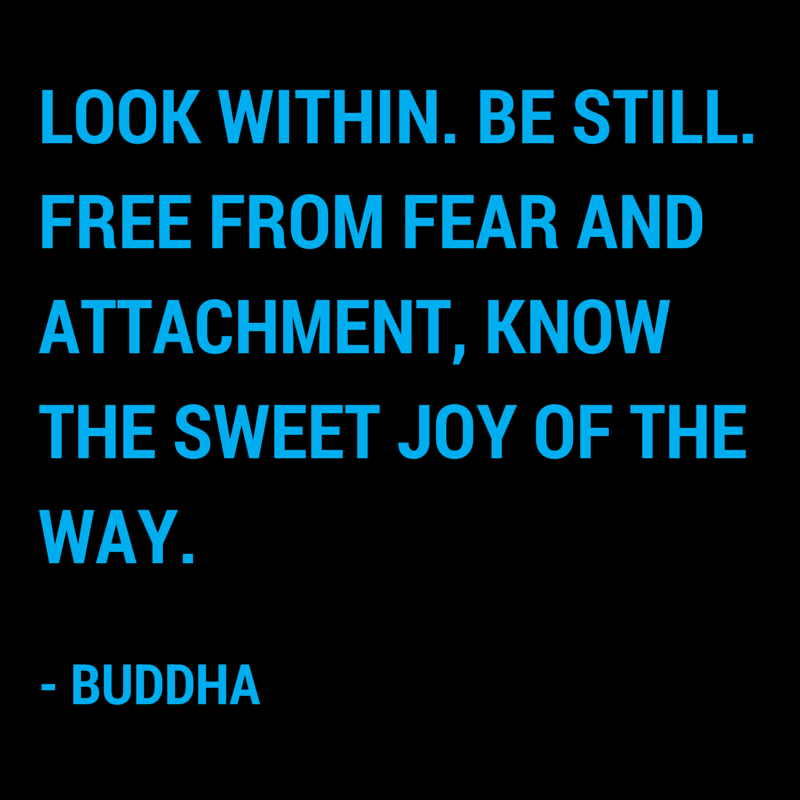 """Look within. Be still. Free from fear and attachment, know the sweet joy of the way."" - Buddha"