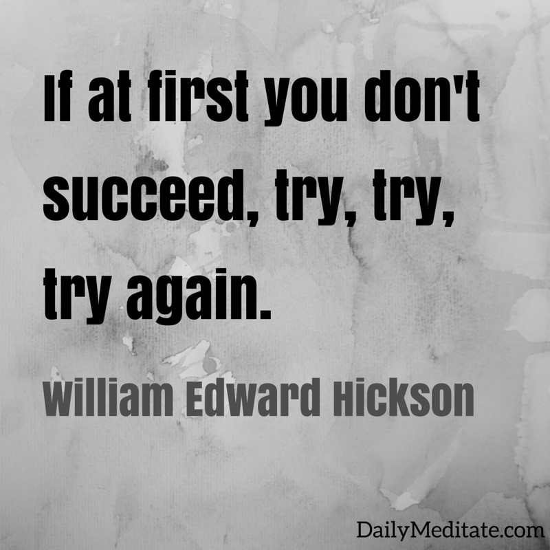 """If at first you don't succeed, try, try, try again."" - William Edward Hickson"