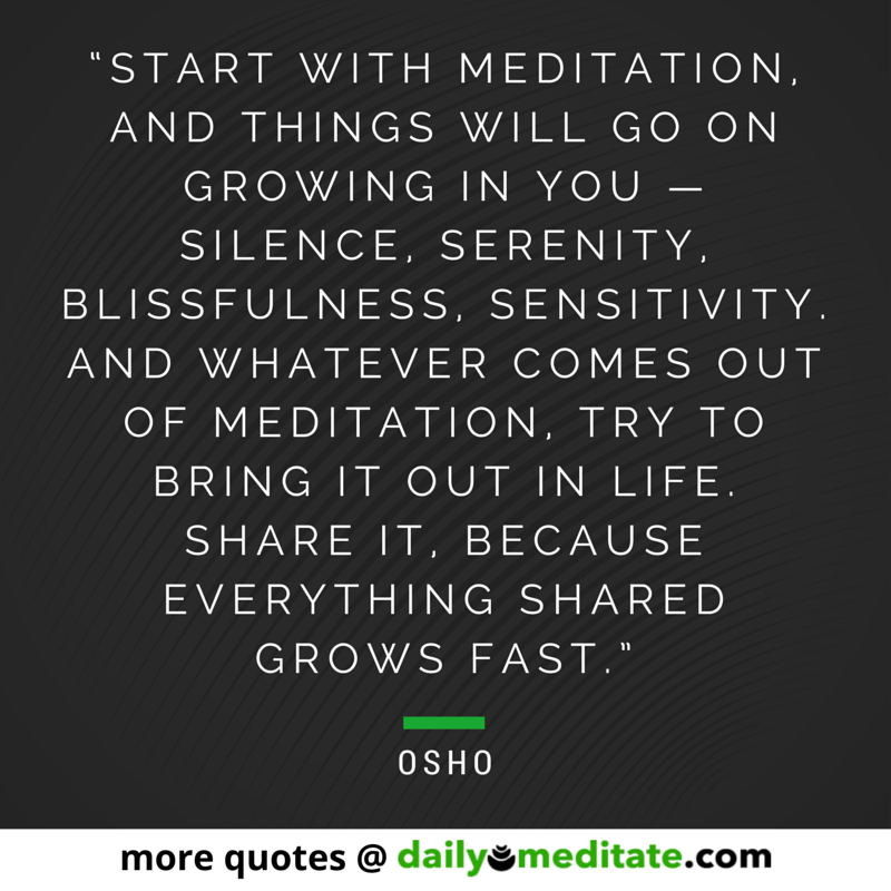 """Start with meditation, and things will go on growing in you — silence, serenity, blissfulness, sensitivity. And whatever comes out of meditation, try to bring it out in life. Share it, because everything shared grows fast."" - Osho"