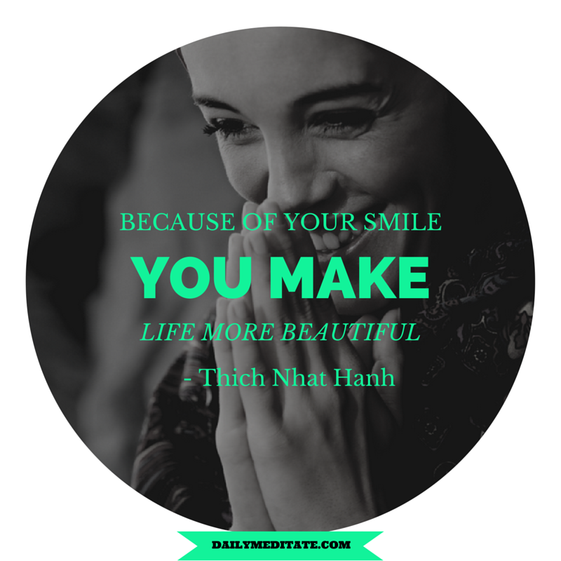 """Because of your smile, you make life more beautiful."" - Thich Nhat Hanh"